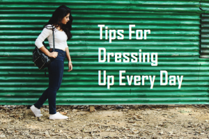 Tips For Dressing Up Every Day